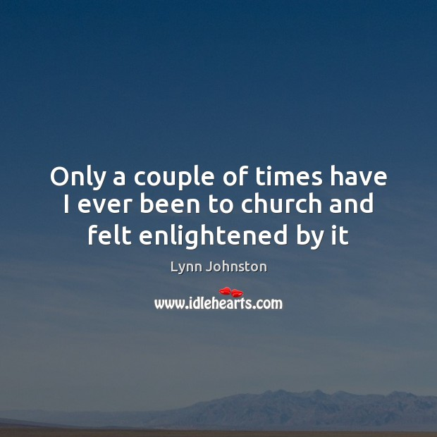 Only a couple of times have I ever been to church and felt enlightened by it Image
