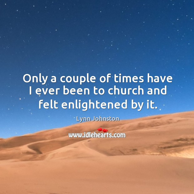 Only a couple of times have I ever been to church and felt enlightened by it. Image