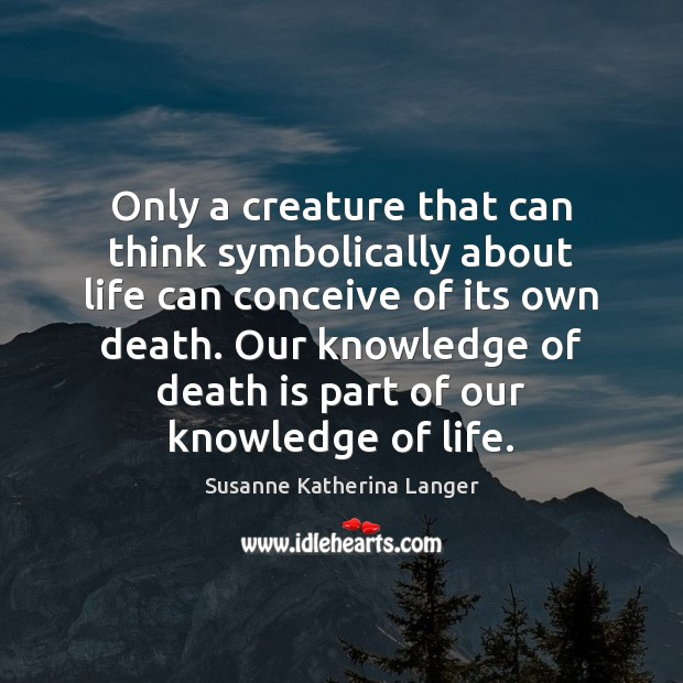 Only a creature that can think symbolically about life can conceive of Susanne Katherina Langer Picture Quote