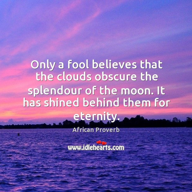 Only a fool believes that the clouds obscure the splendour of the moon. Image