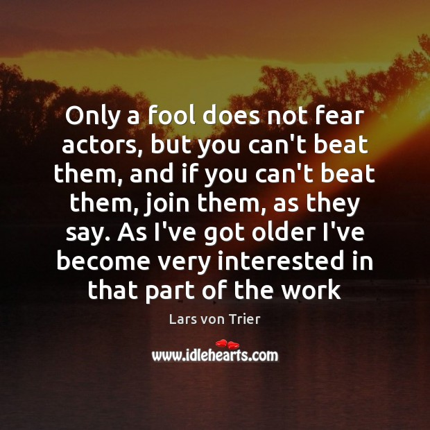 Only a fool does not fear actors, but you can't beat them, Lars von Trier Picture Quote