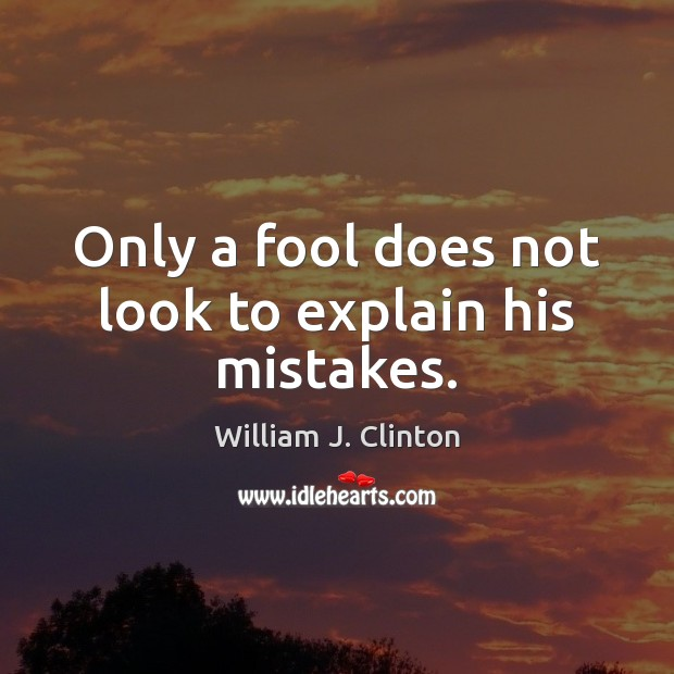 Only a fool does not look to explain his mistakes. Image