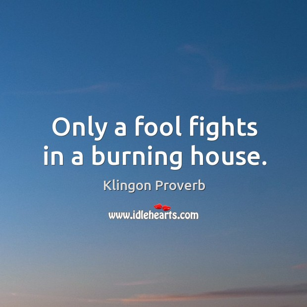 Only a fool fights in a burning house. Image
