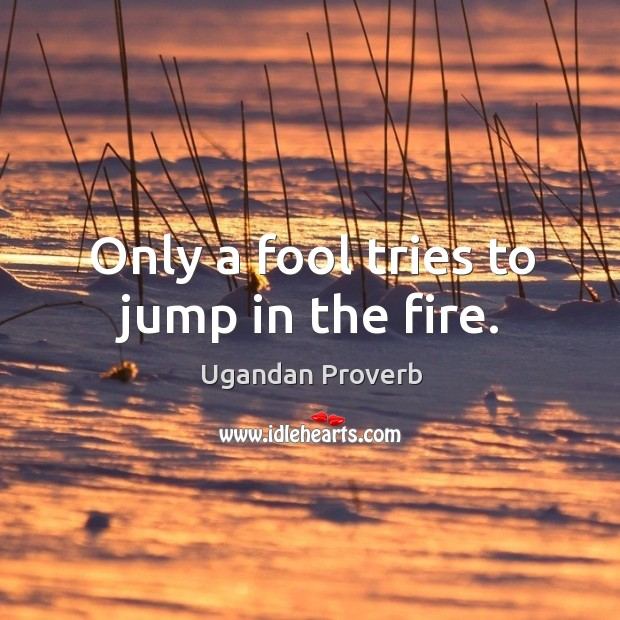 Only a fool tries to jump in the fire. Ugandan Proverbs Image