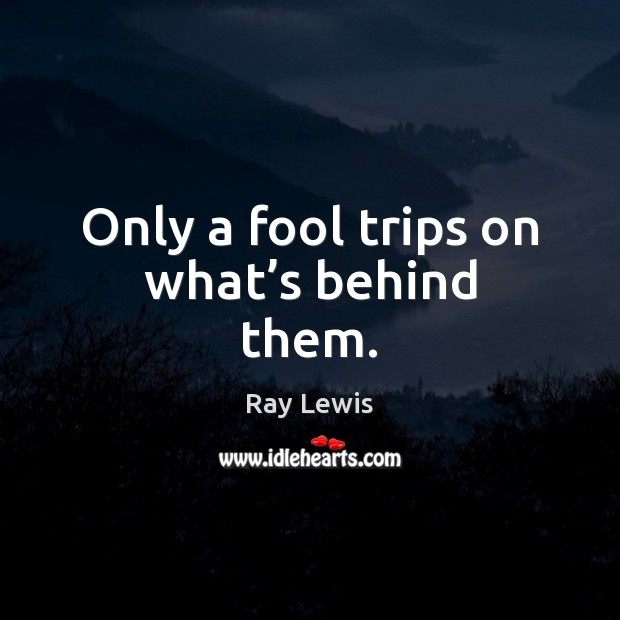 Only a fool trips on what's behind them. Image