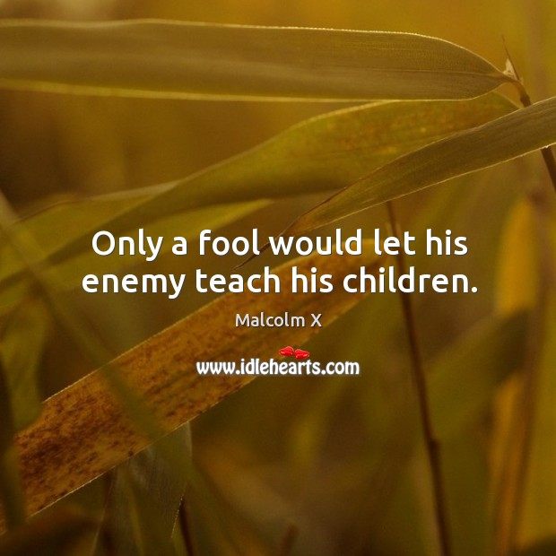 Only a fool would let his enemy teach his children. Image