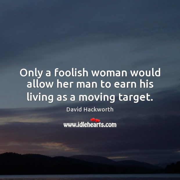 Only a foolish woman would allow her man to earn his living as a moving target. David Hackworth Picture Quote