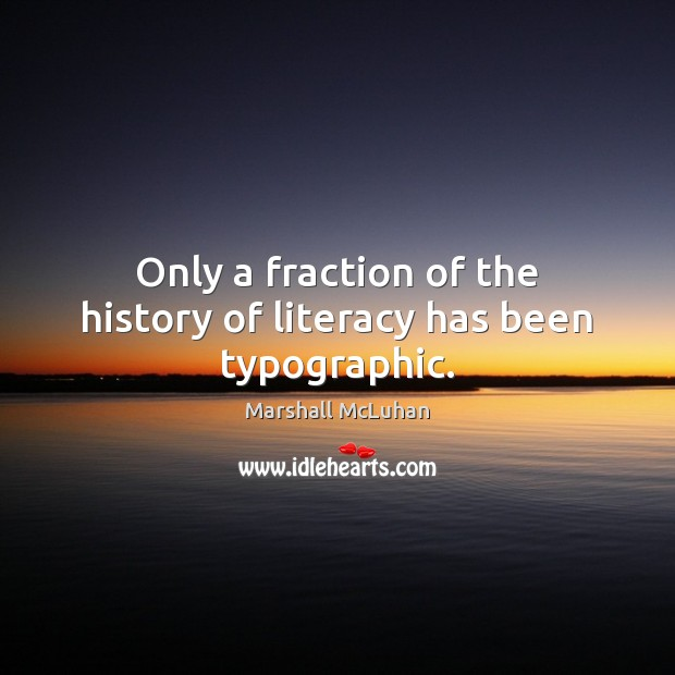 Only a fraction of the history of literacy has been typographic. Marshall McLuhan Picture Quote