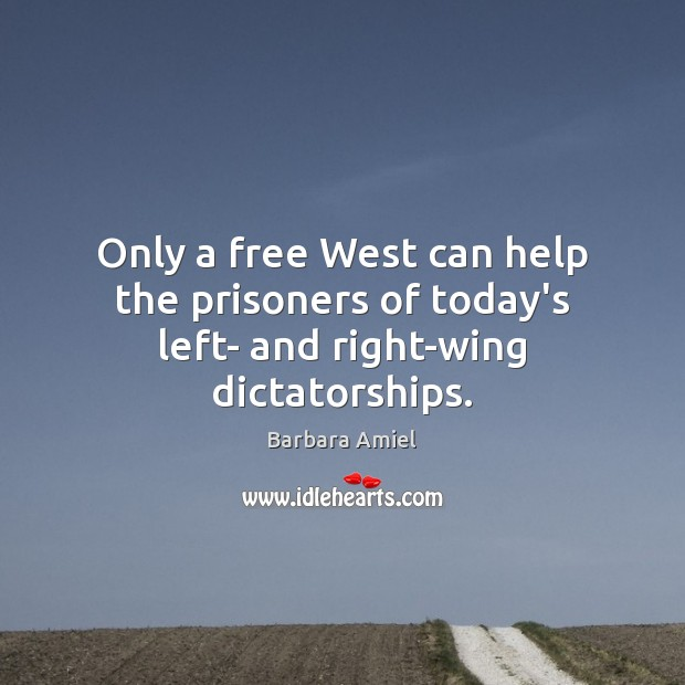 Only a free West can help the prisoners of today's left- and right-wing dictatorships. Barbara Amiel Picture Quote