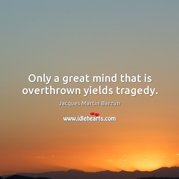 Only a great mind that is overthrown yields tragedy. Image