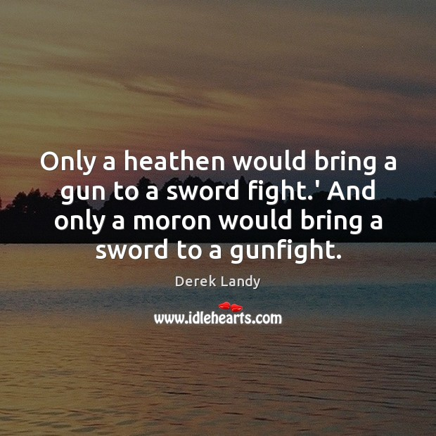 Image, Only a heathen would bring a gun to a sword fight.'