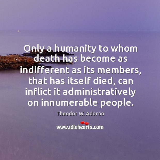 Only a humanity to whom death has become as indifferent as its members, that has itself died Image