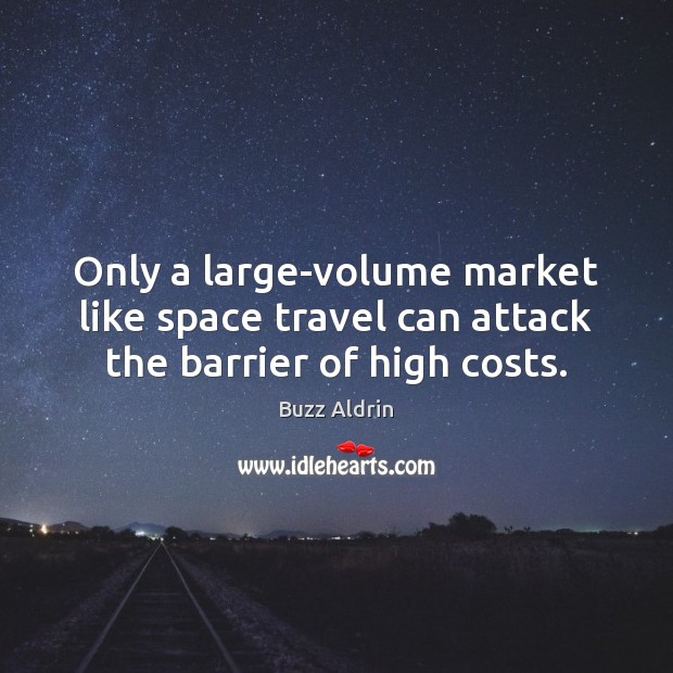 Only a large-volume market like space travel can attack the barrier of high costs. Buzz Aldrin Picture Quote