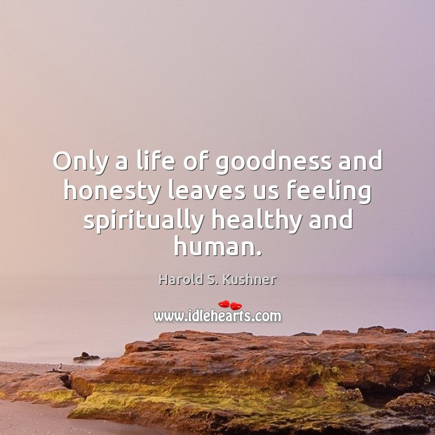 Harold S. Kushner Picture Quote image saying: Only a life of goodness and honesty leaves us feeling spiritually healthy and human.