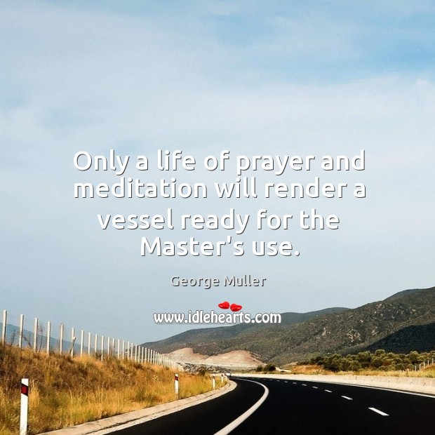 Image, Only a life of prayer and meditation will render a vessel ready for the Master's use.