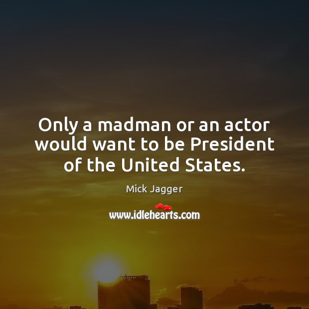 Only a madman or an actor would want to be President of the United States. Mick Jagger Picture Quote