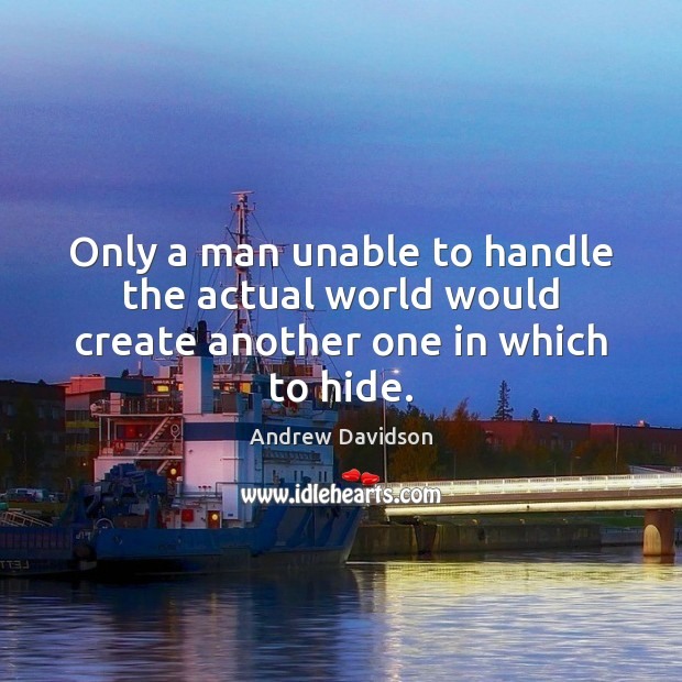 Image, Only a man unable to handle the actual world would create another one in which to hide.