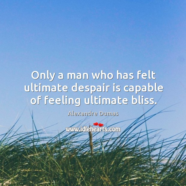 Only a man who has felt ultimate despair is capable of feeling ultimate bliss. Image