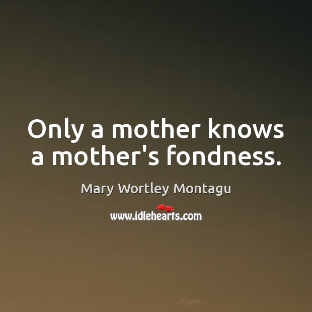 Only a mother knows a mother's fondness. Mary Wortley Montagu Picture Quote