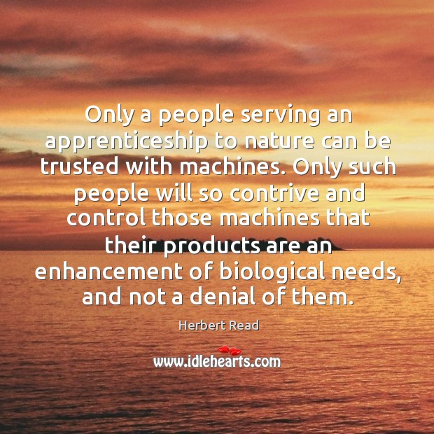Only a people serving an apprenticeship to nature can be trusted with Herbert Read Picture Quote