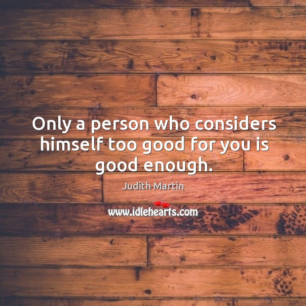 Only a person who considers himself too good for you is good enough. Image