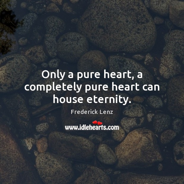 Only a pure heart, a completely pure heart can house eternity. Frederick Lenz Picture Quote
