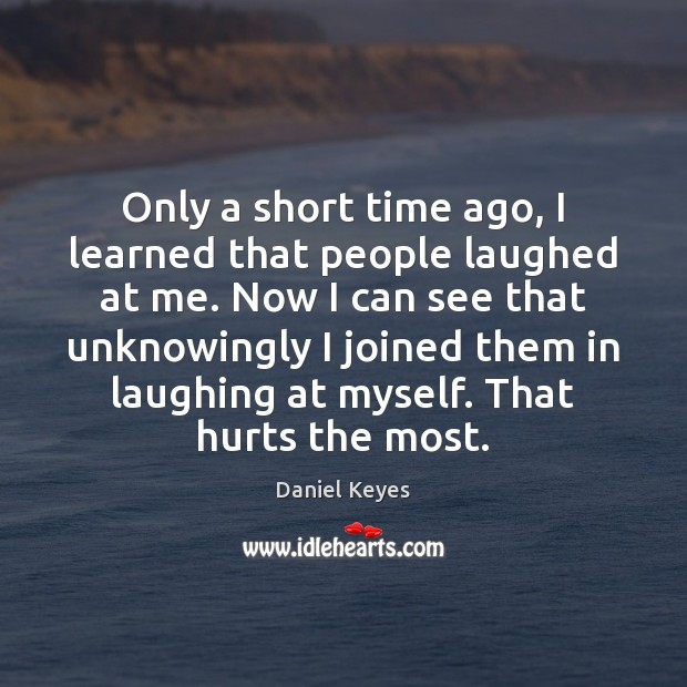 Only a short time ago, I learned that people laughed at me. Daniel Keyes Picture Quote