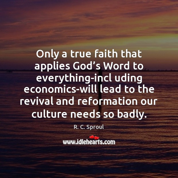 Only a true faith that applies God's Word to everything-incl uding R. C. Sproul Picture Quote