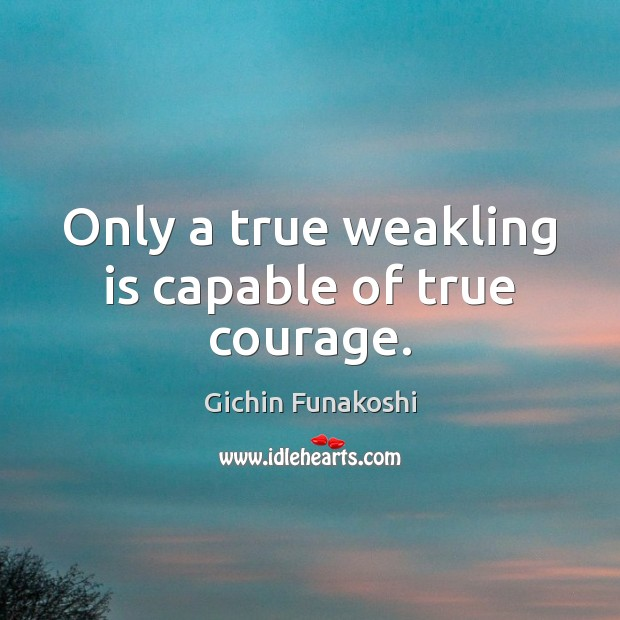 Only a true weakling is capable of true courage. Gichin Funakoshi Picture Quote