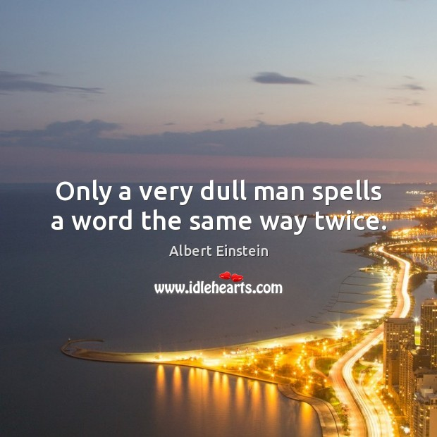 Only a very dull man spells a word the same way twice. Image