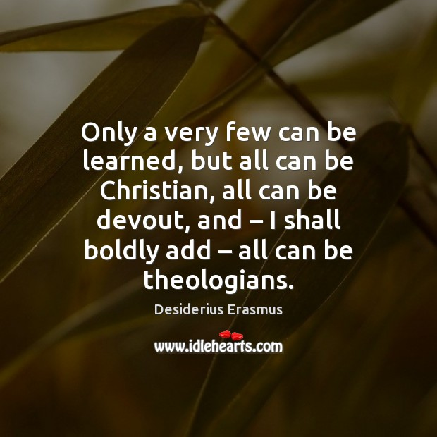 Only a very few can be learned, but all can be Christian, Desiderius Erasmus Picture Quote