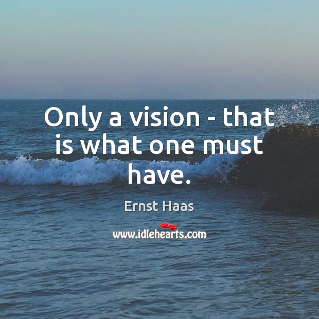 Only a vision – that is what one must have. Ernst Haas Picture Quote