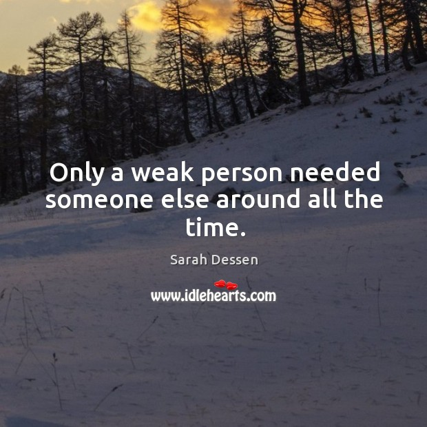 Image, Only a weak person needed someone else around all the time.