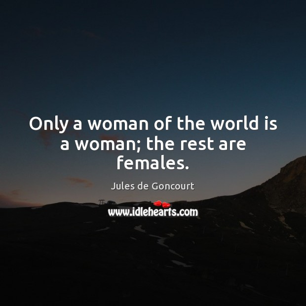 Only a woman of the world is a woman; the rest are females. World Quotes Image