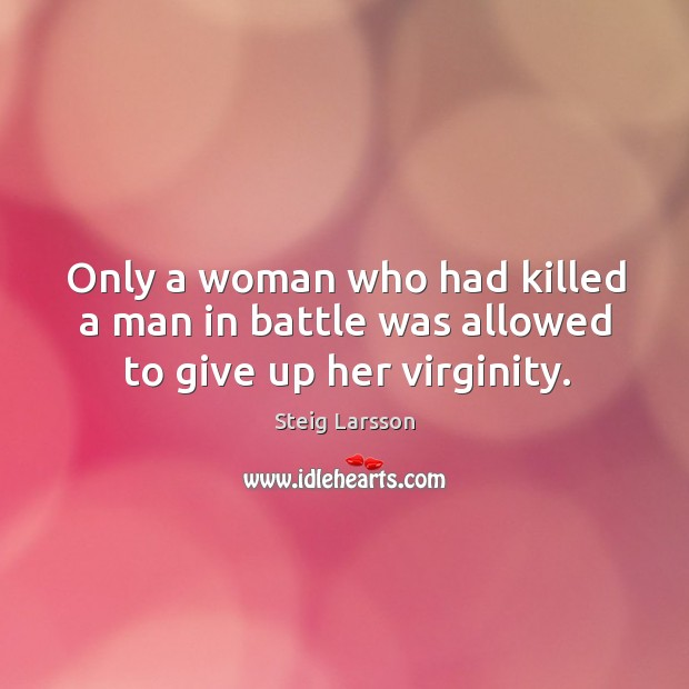 Only a woman who had killed a man in battle was allowed to give up her virginity. Image