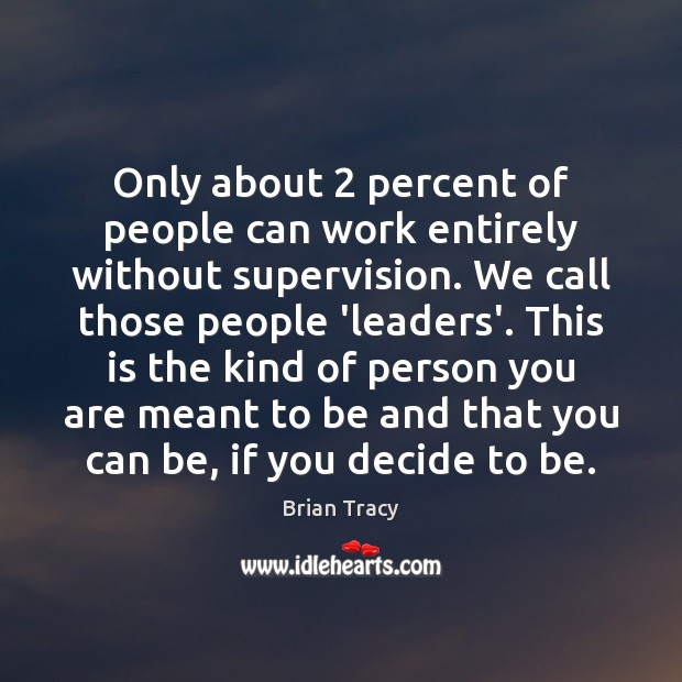 Only about 2 percent of people can work entirely without supervision. We call Brian Tracy Picture Quote