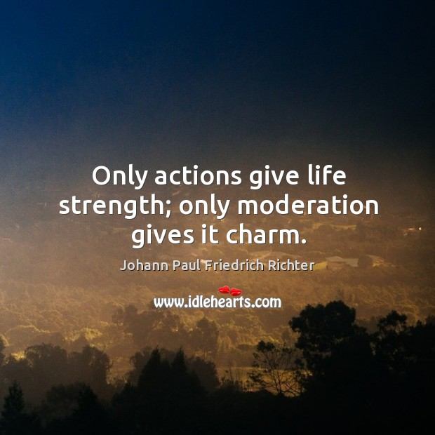 Only actions give life strength; only moderation gives it charm. Johann Paul Friedrich Richter Picture Quote