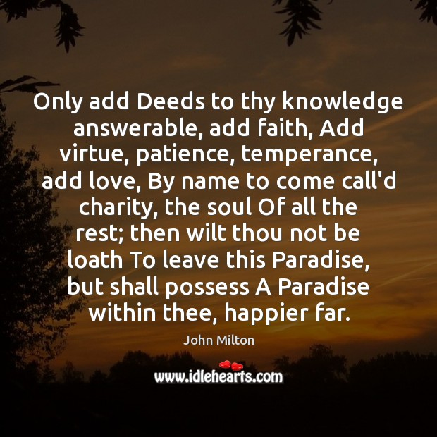 Only add Deeds to thy knowledge answerable, add faith, Add virtue, patience, John Milton Picture Quote