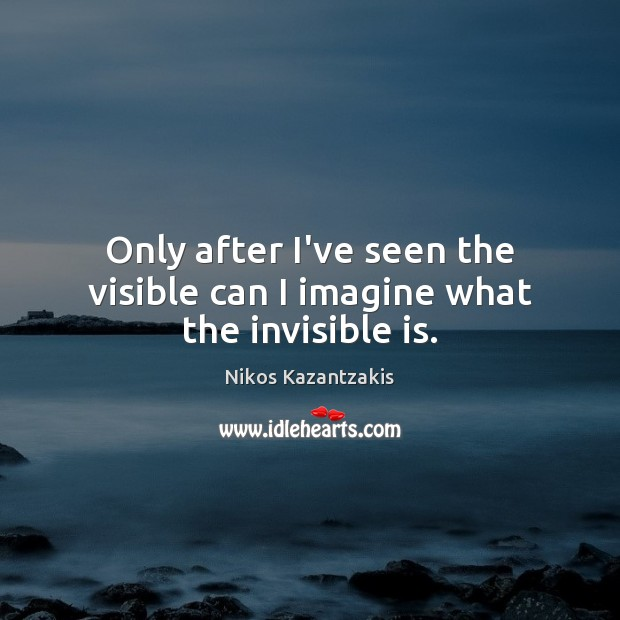 Only after I've seen the visible can I imagine what the invisible is. Nikos Kazantzakis Picture Quote