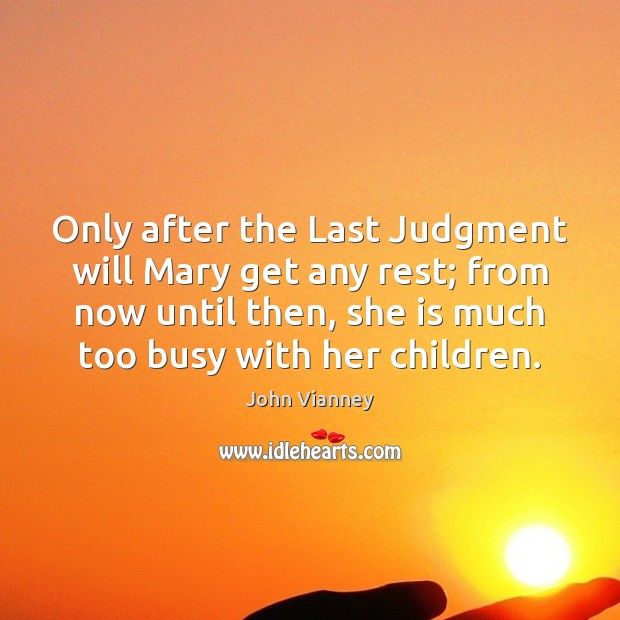 John Vianney Picture Quote image saying: Only after the Last Judgment will Mary get any rest; from now