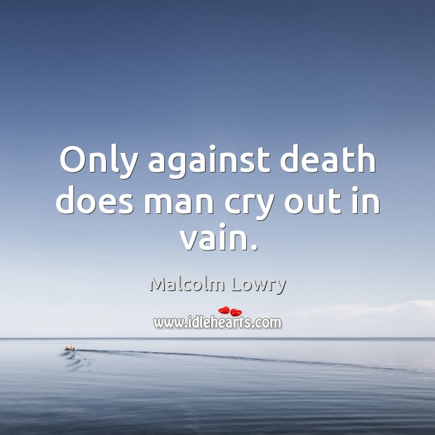 Only against death does man cry out in vain. Image