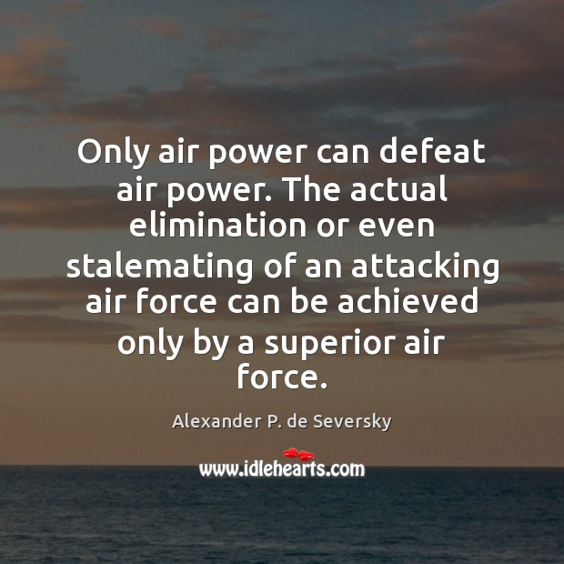 Image, Only air power can defeat air power. The actual elimination or even