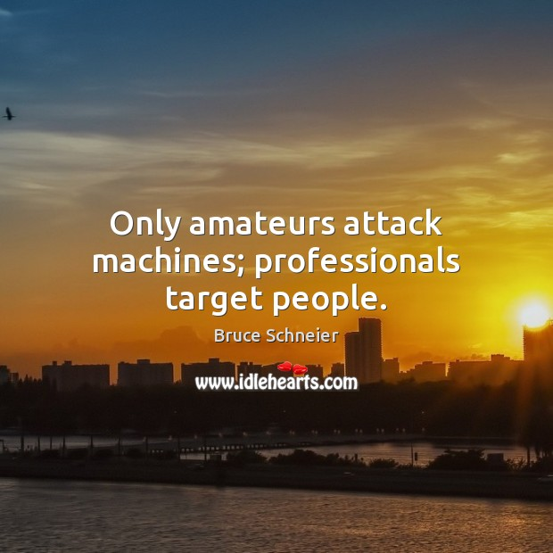 Image, Only amateurs attack machines; professionals target people.