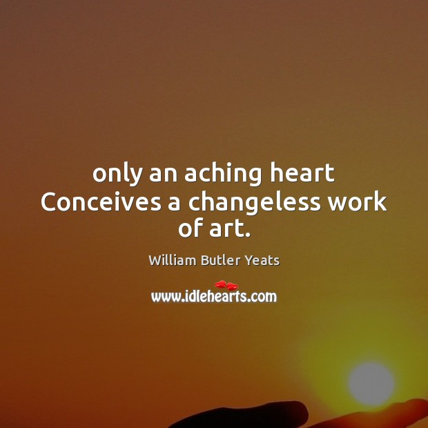 Only an aching heart Conceives a changeless work of art. William Butler Yeats Picture Quote