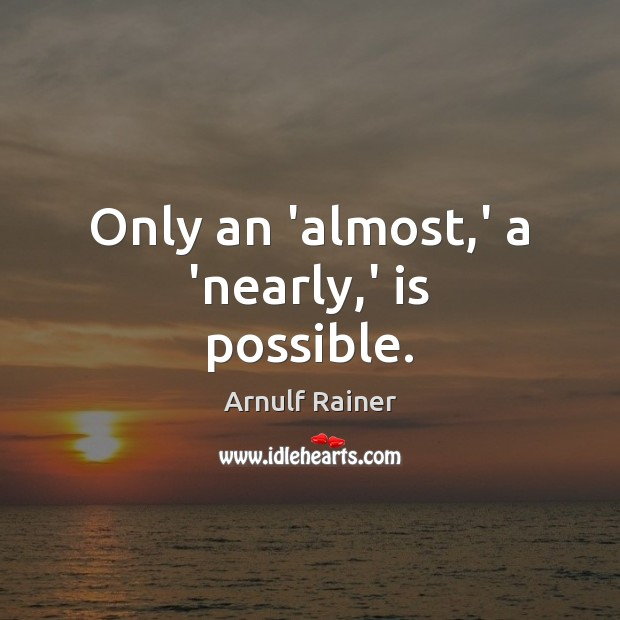 Only an 'almost,' a 'nearly,' is possible. Image
