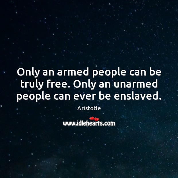 Only an armed people can be truly free. Only an unarmed people can ever be enslaved. Image