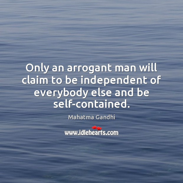 Only an arrogant man will claim to be independent of everybody else and be self-contained. Image