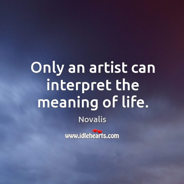 Only an artist can interpret the meaning of life. Novalis Picture Quote