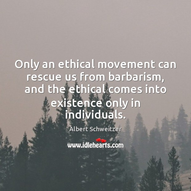 Only an ethical movement can rescue us from barbarism, and the ethical Albert Schweitzer Picture Quote