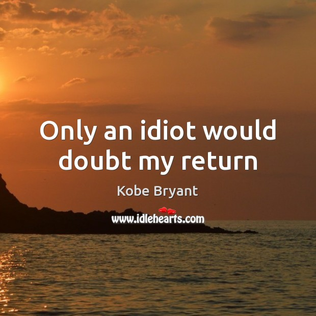 Only an idiot would doubt my return Kobe Bryant Picture Quote